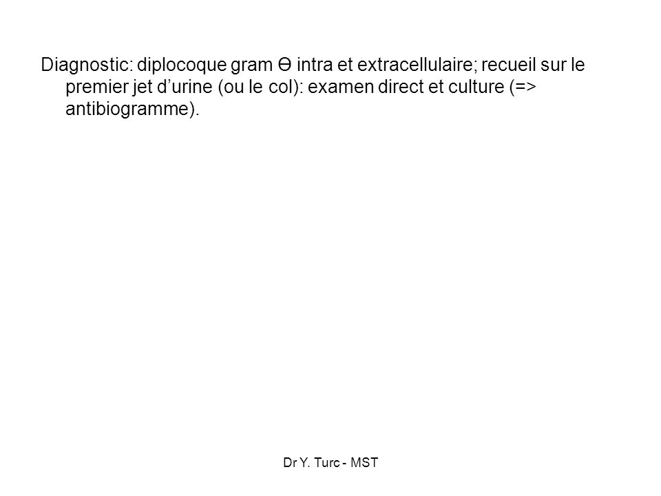 Diagnostic: diplocoque gram Ө intra et extracellulaire; recueil sur le premier jet d'urine (ou le col): examen direct et culture (=> antibiogramme).