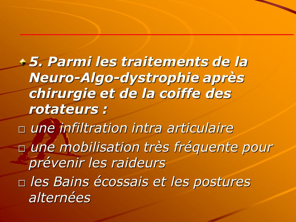 5. Parmi les traitements de la Neuro-Algo-dystrophie après chirurgie et de la coiffe des rotateurs :