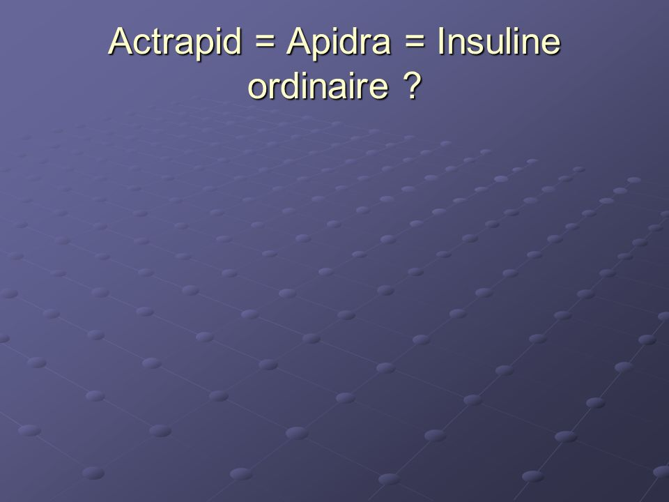 Actrapid = Apidra = Insuline ordinaire