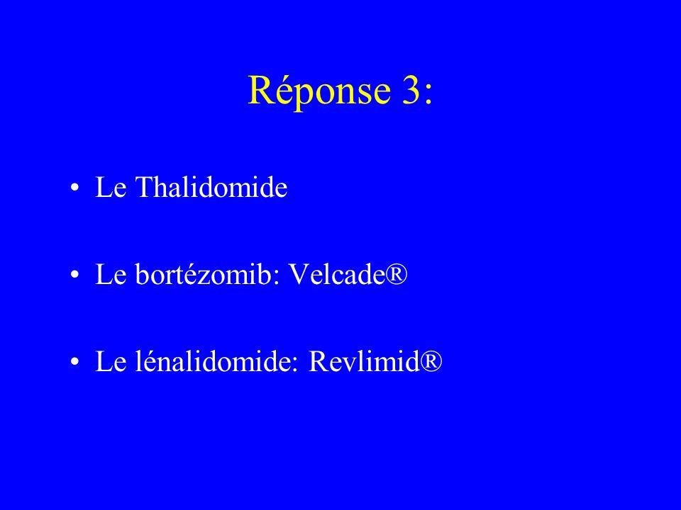 Réponse 3: Le Thalidomide Le bortézomib: Velcade®