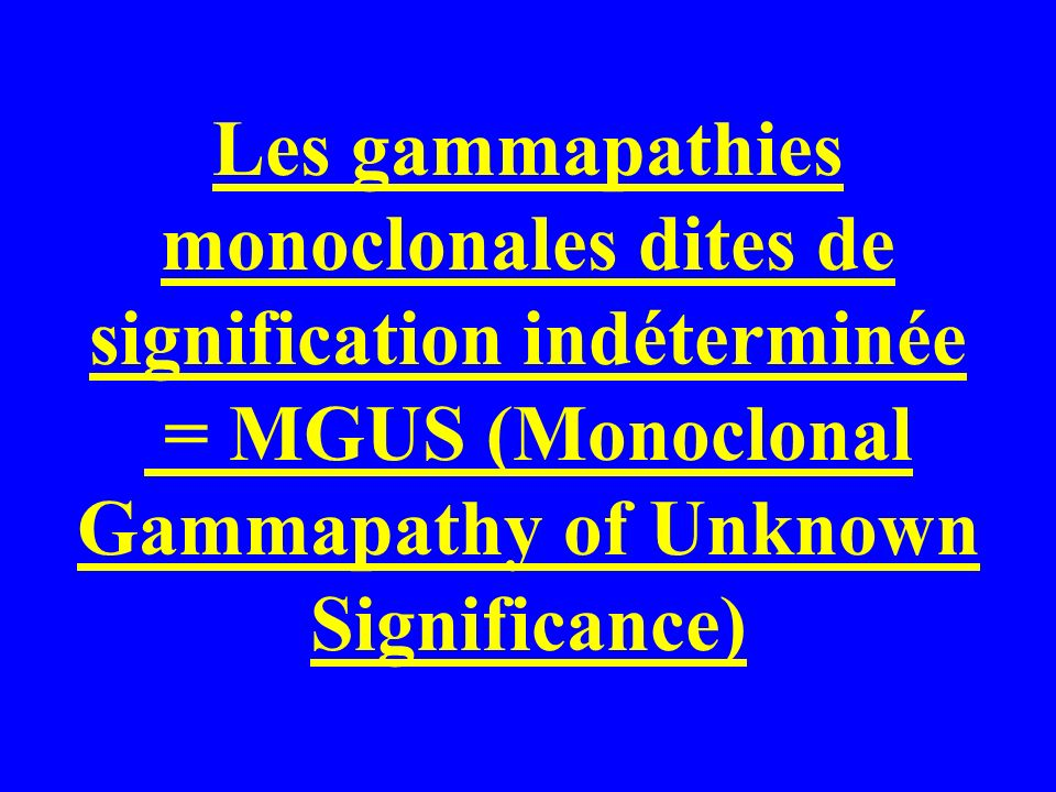 Les gammapathies monoclonales dites de signification indéterminée = MGUS (Monoclonal Gammapathy of Unknown Significance)