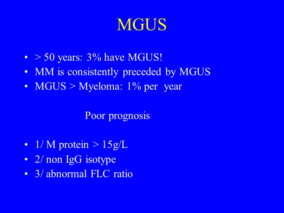 MGUS > 50 years: 3% have MGUS! MM is consistently preceded by MGUS