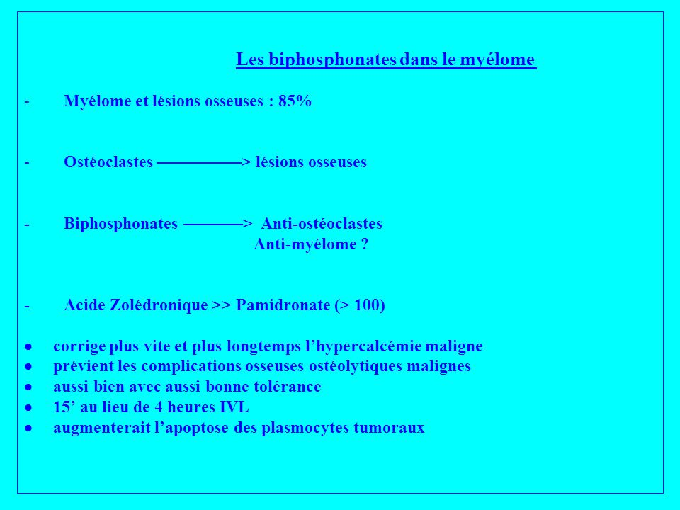 Les biphosphonates dans le myélome - Myélome et lésions osseuses : 85% - Ostéoclastes ––––––––––> lésions osseuses - Biphosphonates –––––––> Anti-ostéoclastes Anti-myélome .