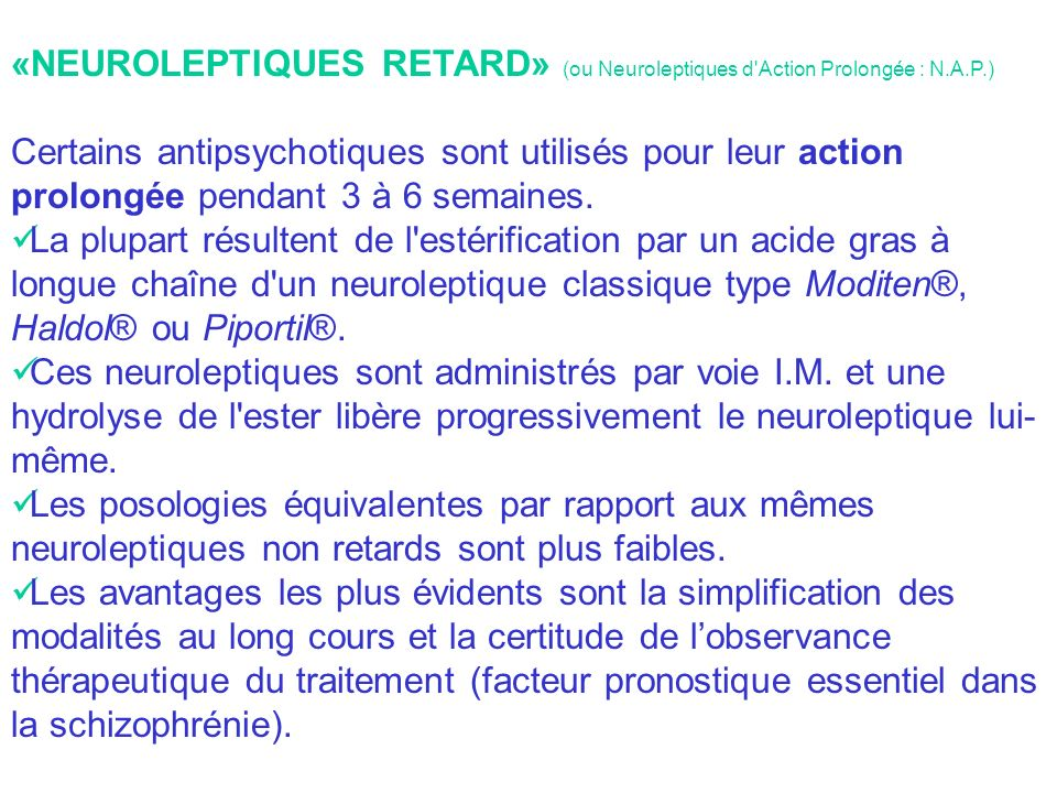 «NEUROLEPTIQUES RETARD» (ou Neuroleptiques d Action Prolongée : N.A.P.) Certains antipsychotiques sont utilisés pour leur action prolongée pendant 3 à 6 semaines.