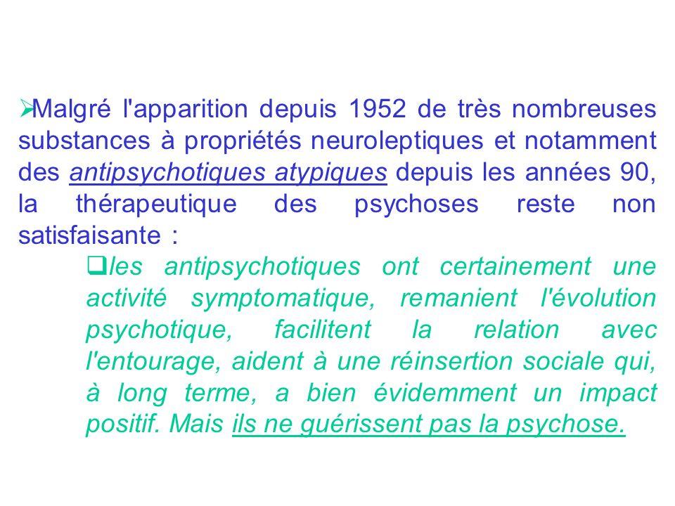 Malgré l apparition depuis 1952 de très nombreuses substances à propriétés neuroleptiques et notamment des antipsychotiques atypiques depuis les années 90, la thérapeutique des psychoses reste non satisfaisante :