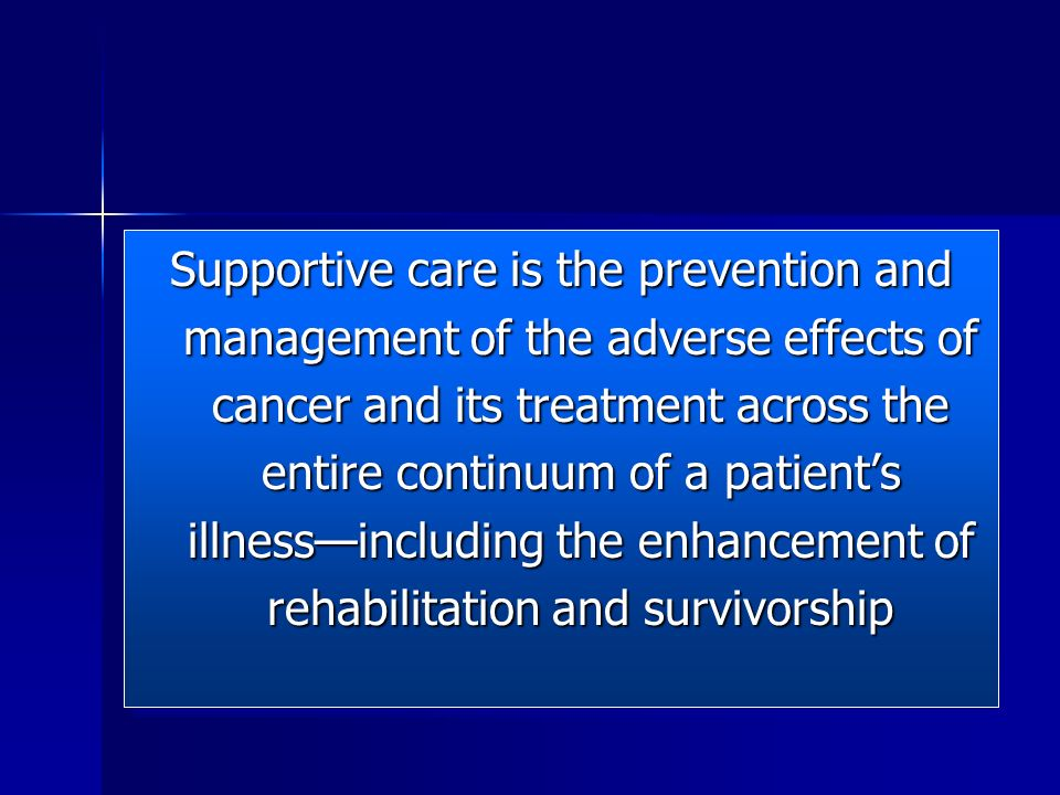 Supportive care is the prevention and management of the adverse effects of cancer and its treatment across the entire continuum of a patient's illness—including the enhancement of rehabilitation and survivorship
