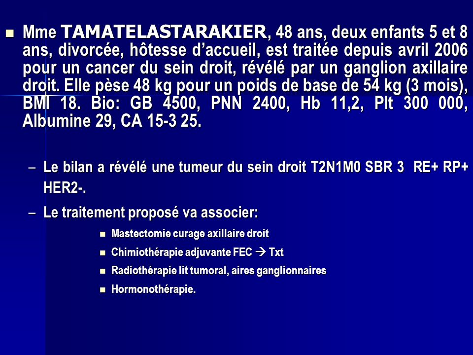 Mme TAMATELASTARAKIER, 48 ans, deux enfants 5 et 8 ans, divorcée, hôtesse d'accueil, est traitée depuis avril 2006 pour un cancer du sein droit, révélé par un ganglion axillaire droit. Elle pèse 48 kg pour un poids de base de 54 kg (3 mois), BMI 18. Bio: GB 4500, PNN 2400, Hb 11,2, Plt 300 000, Albumine 29, CA 15-3 25.
