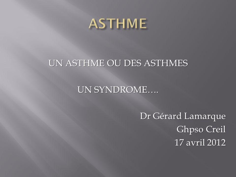 ASTHME UN ASTHME OU DES ASTHMES UN SYNDROME…. Dr Gérard Lamarque Ghpso Creil 17 avril 2012