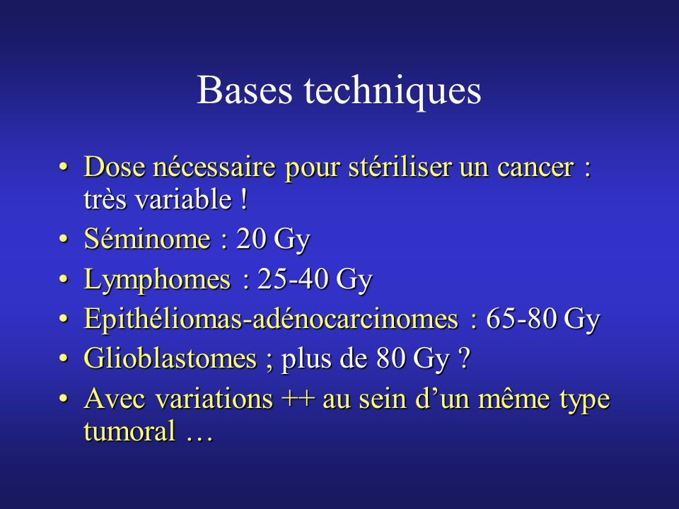 Bases techniques Dose nécessaire pour stériliser un cancer : très variable ! Séminome : 20 Gy. Lymphomes : 25-40 Gy.
