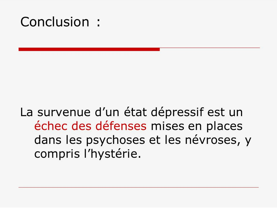 Conclusion : La survenue d'un état dépressif est un échec des défenses mises en places dans les psychoses et les névroses, y compris l'hystérie.