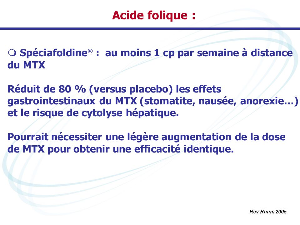 Acide folique : Spéciafoldine : au moins 1 cp par semaine à distance du MTX.