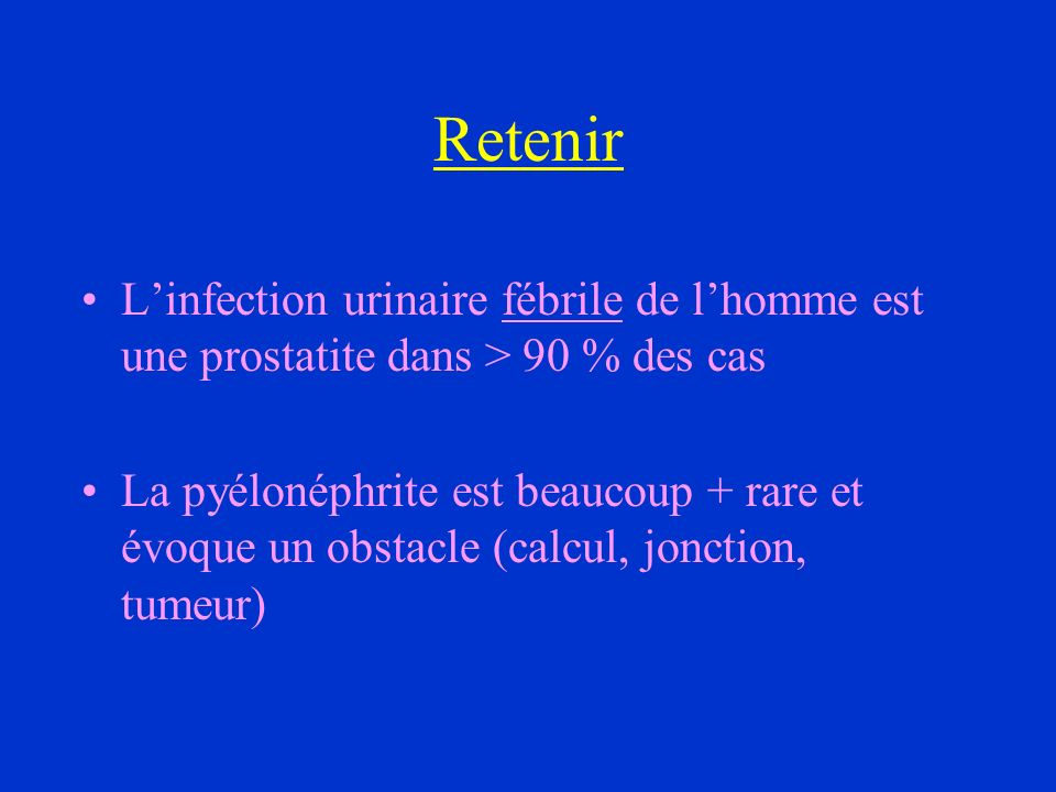 Retenir L'infection urinaire fébrile de l'homme est une prostatite dans > 90 % des cas.