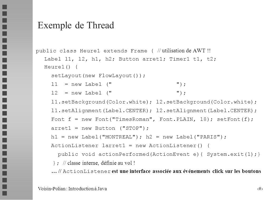 Exemple de Threadpublic class Heure1 extends Frame { // utilisation de AWT !! Label l1, l2, h1, h2; Button arret1; Timer1 t1, t2;
