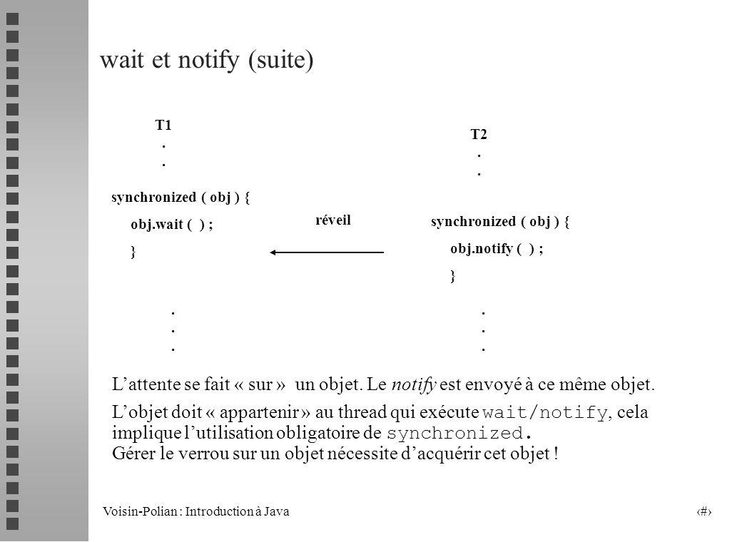 wait et notify (suite) synchronized ( obj ) { obj.wait ( ) ; } obj.notify ( ) ; T1 . . T2 . .