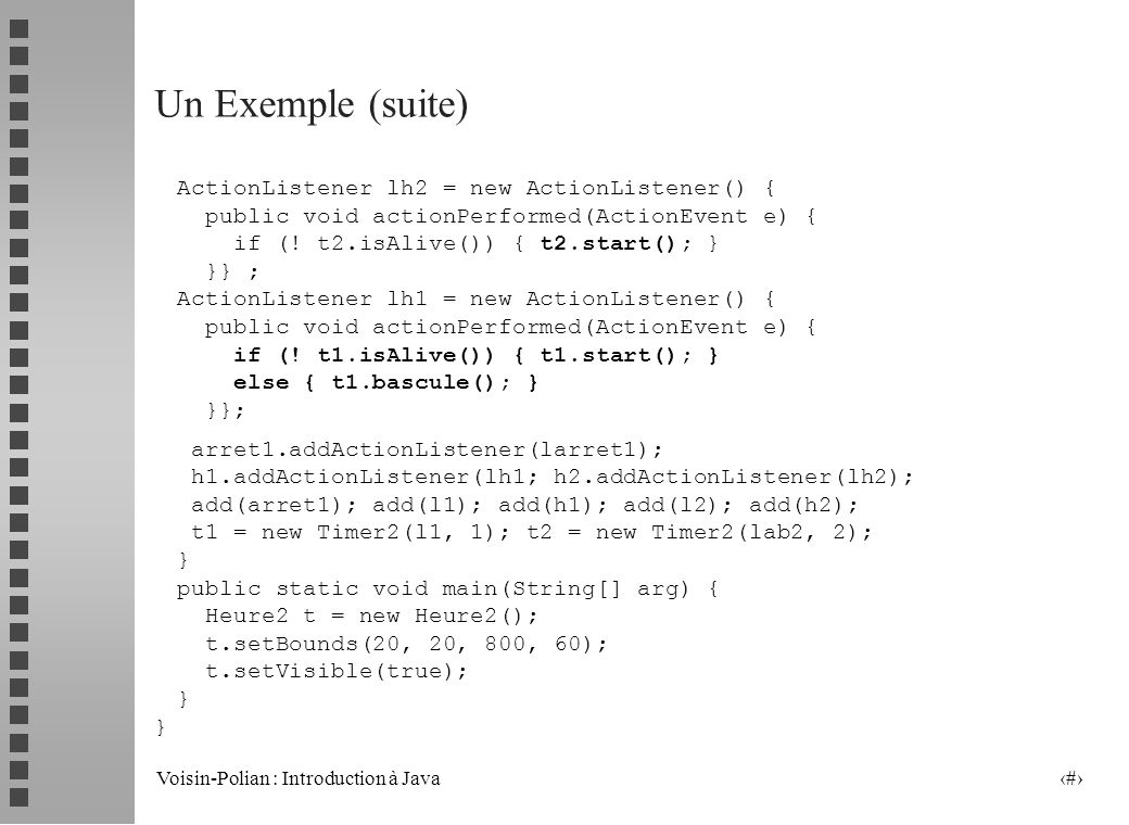 Un Exemple (suite) ActionListener lh2 = new ActionListener() {