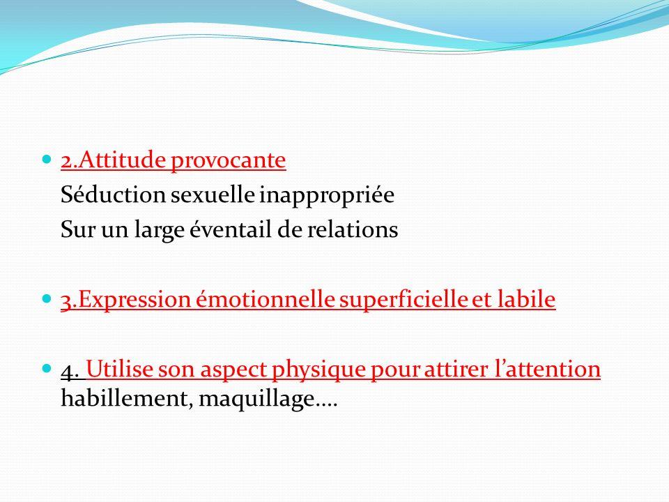 2.Attitude provocante Séduction sexuelle inappropriée. Sur un large éventail de relations. 3.Expression émotionnelle superficielle et labile.
