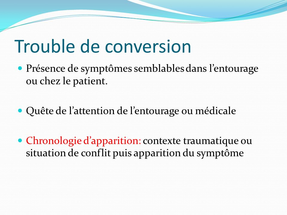 Trouble de conversion Présence de symptômes semblables dans l'entourage ou chez le patient. Quête de l'attention de l'entourage ou médicale.