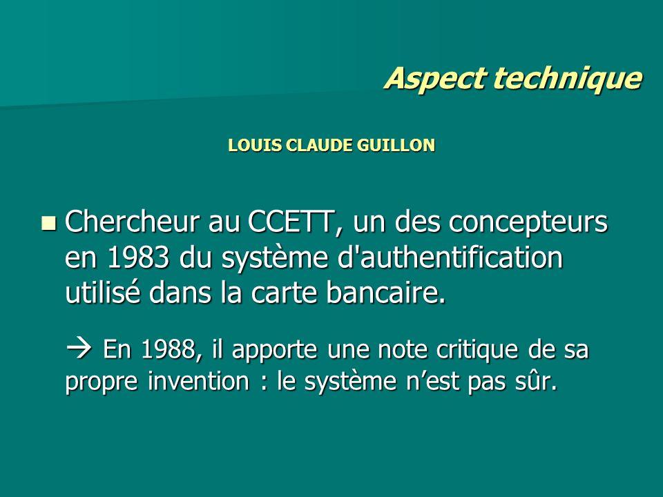 Aspect technique LOUIS CLAUDE GUILLON. Chercheur au CCETT, un des concepteurs en 1983 du système d authentification utilisé dans la carte bancaire.