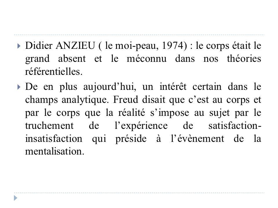 Didier ANZIEU ( le moi-peau, 1974) : le corps était le grand absent et le méconnu dans nos théories référentielles.