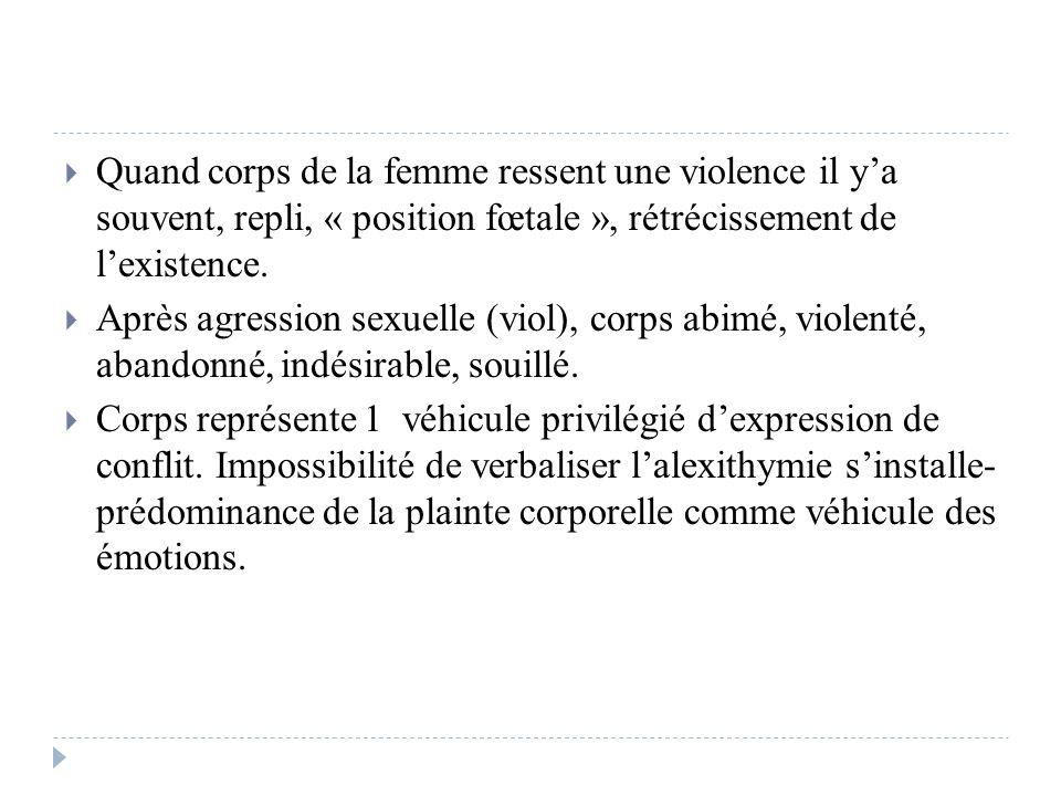 Quand corps de la femme ressent une violence il y'a souvent, repli, « position fœtale », rétrécissement de l'existence.
