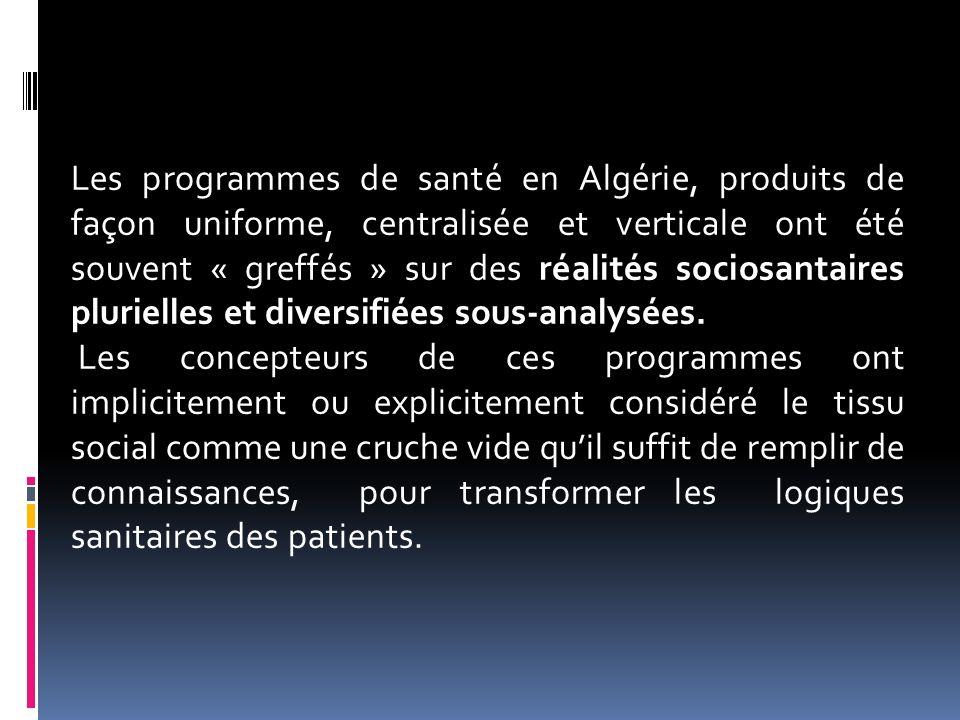 Les programmes de santé en Algérie, produits de façon uniforme, centralisée et verticale ont été souvent « greffés » sur des réalités sociosantaires plurielles et diversifiées sous-analysées.
