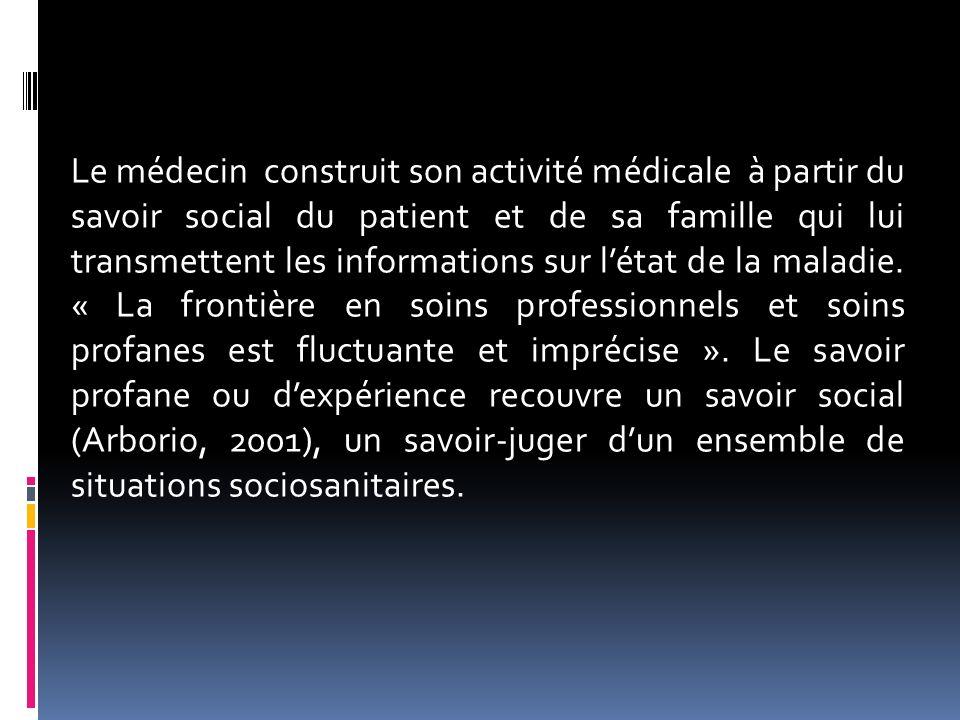 Le médecin construit son activité médicale à partir du savoir social du patient et de sa famille qui lui transmettent les informations sur l'état de la maladie.