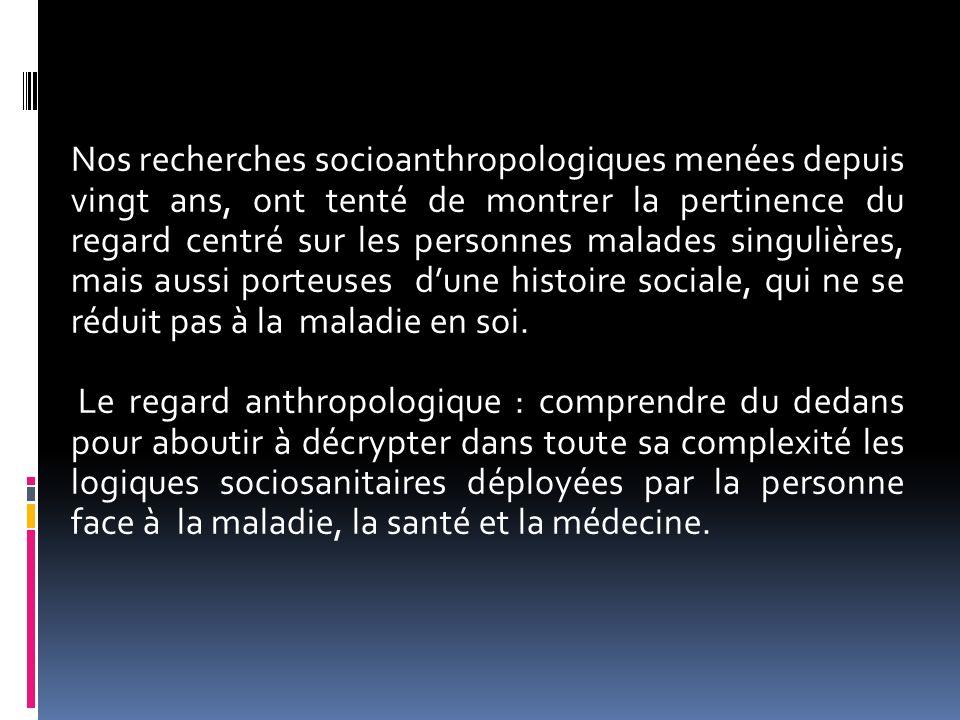 Nos recherches socioanthropologiques menées depuis vingt ans, ont tenté de montrer la pertinence du regard centré sur les personnes malades singulières, mais aussi porteuses d'une histoire sociale, qui ne se réduit pas à la maladie en soi.