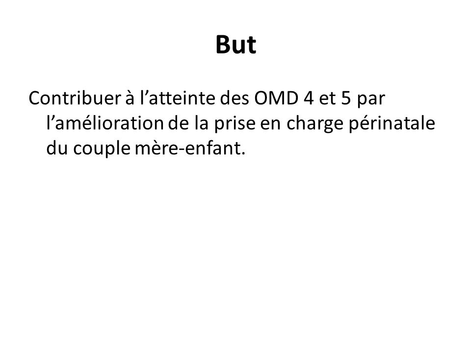 But Contribuer à l'atteinte des OMD 4 et 5 par l'amélioration de la prise en charge périnatale du couple mère-enfant.