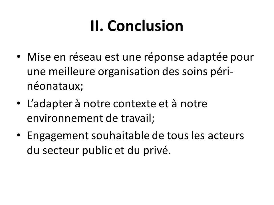 II. Conclusion Mise en réseau est une réponse adaptée pour une meilleure organisation des soins péri-néonataux;