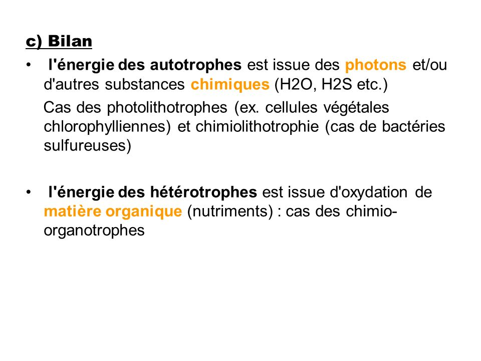 c) Bilanl énergie des autotrophes est issue des photons et/ou d autres substances chimiques (H2O, H2S etc.)