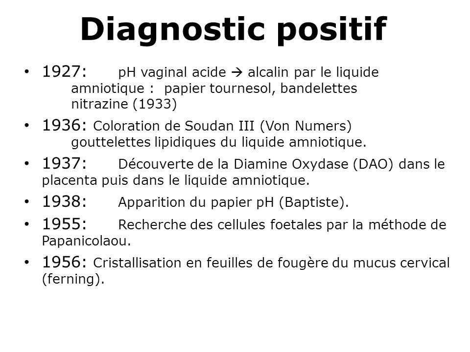 Diagnostic positif 1927: pH vaginal acide  alcalin par le liquide amniotique : papier tournesol, bandelettes nitrazine (1933)