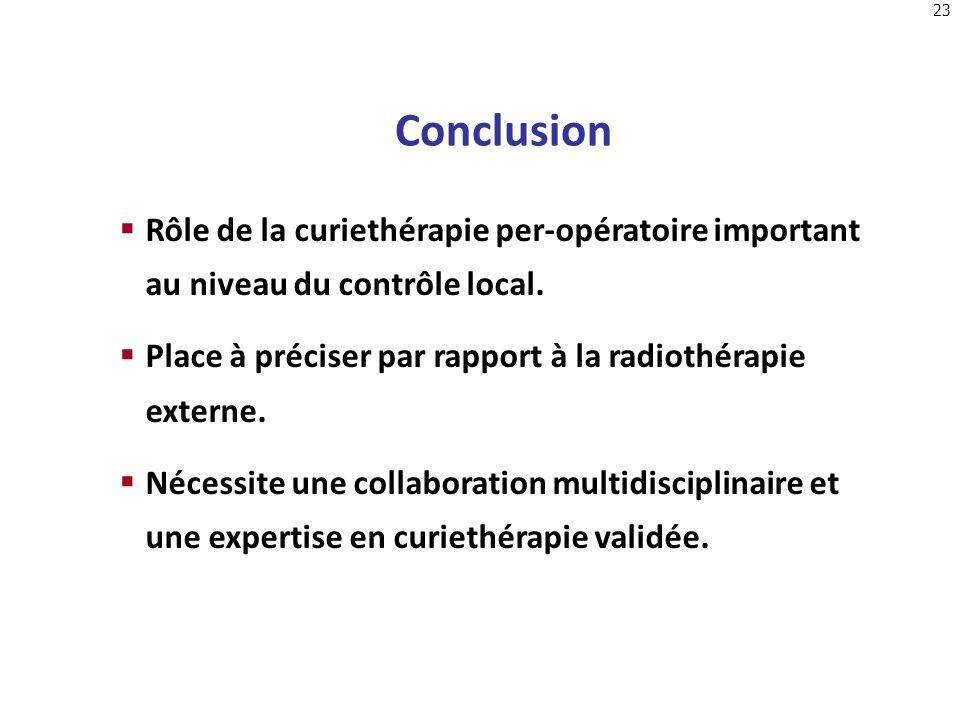 ConclusionRôle de la curiethérapie per-opératoire important au niveau du contrôle local. Place à préciser par rapport à la radiothérapie externe.