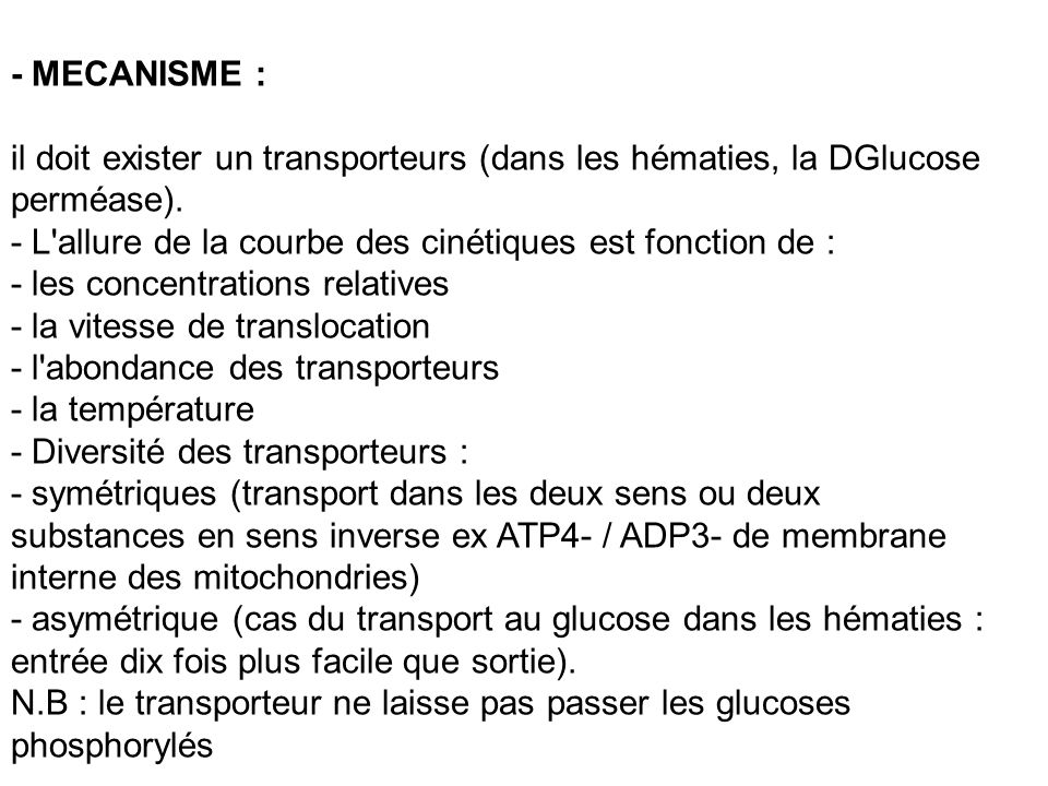 - MECANISME : il doit exister un transporteurs (dans les hématies, la DGlucose perméase). - L allure de la courbe des cinétiques est fonction de :
