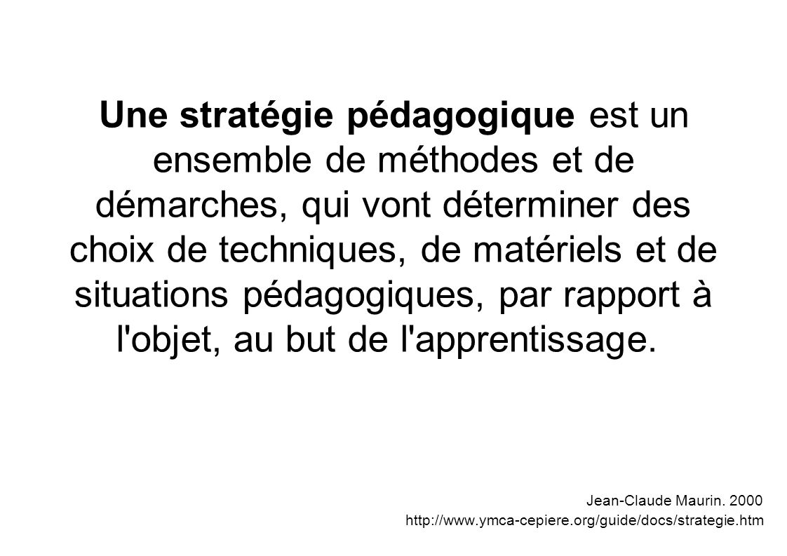 Une stratégie pédagogique est un ensemble de méthodes et de démarches, qui vont déterminer des choix de techniques, de matériels et de situations pédagogiques, par rapport à l objet, au but de l apprentissage.