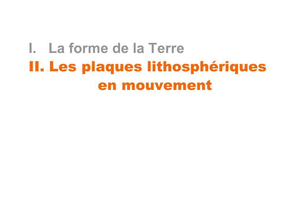 I. La forme de la Terre II. Les plaques lithosphériques en mouvement