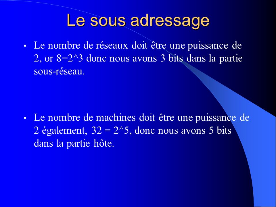 Le sous adressage Le nombre de réseaux doit être une puissance de 2, or 8=2^3 donc nous avons 3 bits dans la partie sous-réseau.