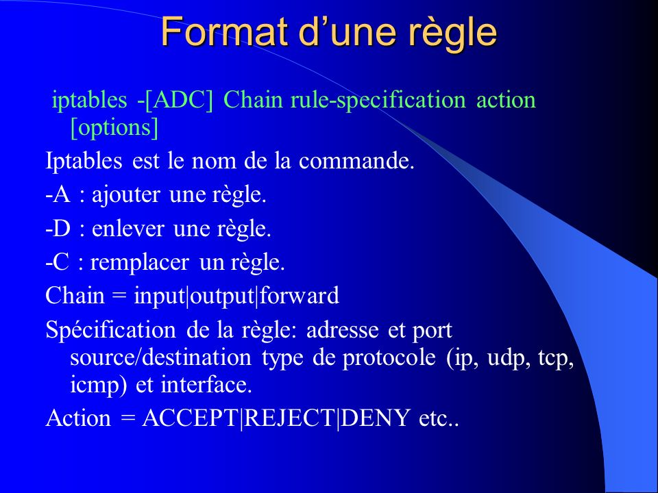Format d'une règle iptables -[ADC] Chain rule-specification action [options] Iptables est le nom de la commande.