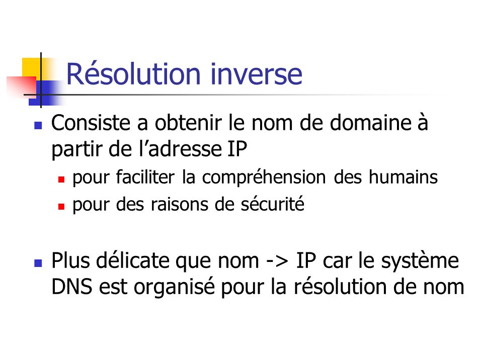 Résolution inverse Consiste a obtenir le nom de domaine à partir de l'adresse IP. pour faciliter la compréhension des humains.