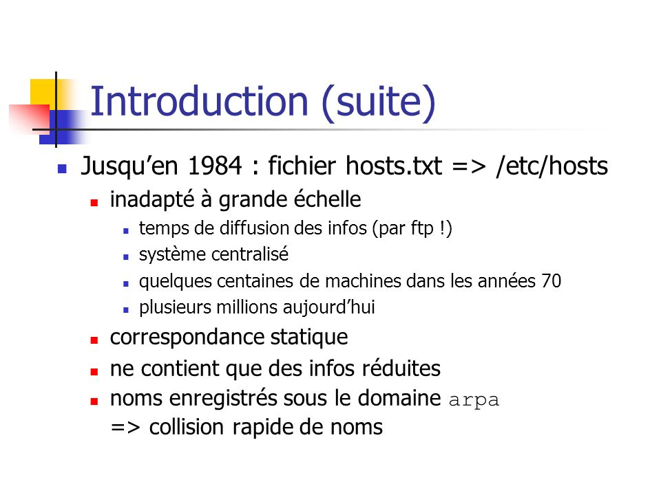 Introduction (suite) Jusqu'en 1984 : fichier hosts.txt => /etc/hosts. inadapté à grande échelle. temps de diffusion des infos (par ftp !)