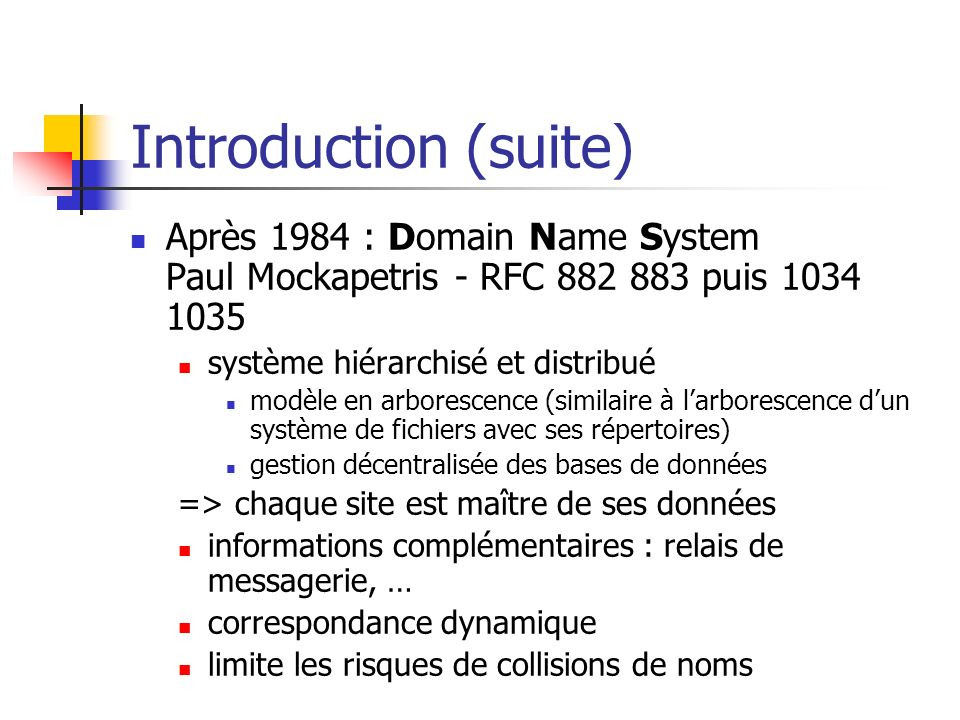 Introduction (suite) Après 1984 : Domain Name System Paul Mockapetris - RFC 882 883 puis 1034 1035.
