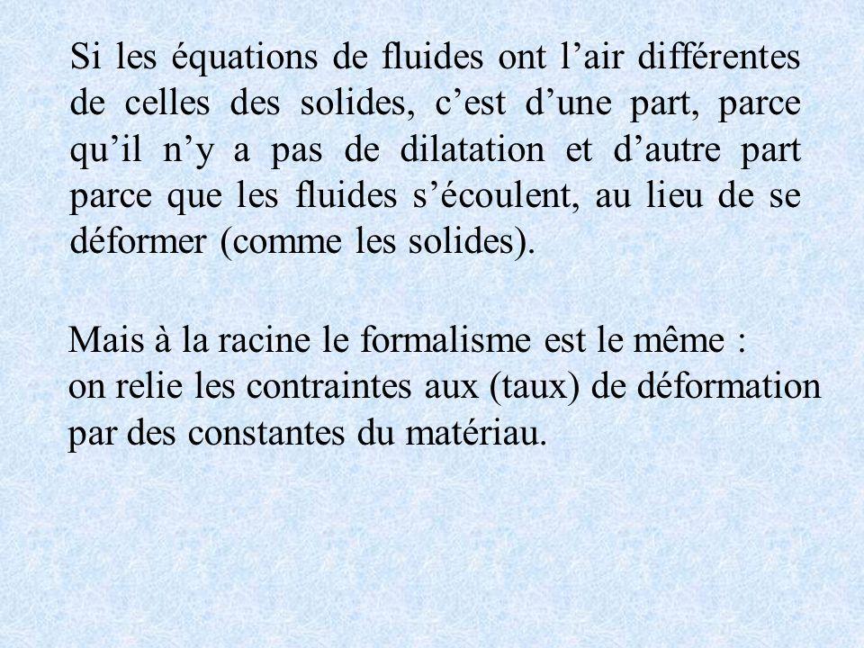 Si les équations de fluides ont l'air différentes de celles des solides, c'est d'une part, parce qu'il n'y a pas de dilatation et d'autre part parce que les fluides s'écoulent, au lieu de se déformer (comme les solides).