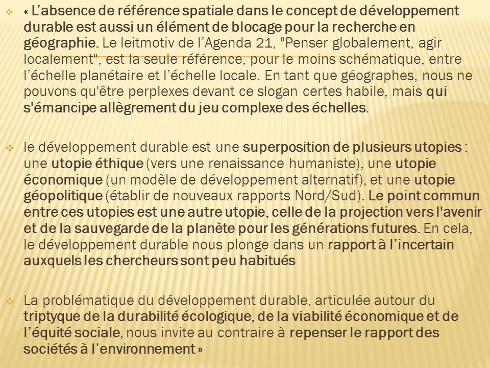 « L'absence de référence spatiale dans le concept de développement durable est aussi un élément de blocage pour la recherche en géographie. Le leitmotiv de l'Agenda 21, Penser globalement, agir localement , est la seule référence, pour le moins schématique, entre l'échelle planétaire et l'échelle locale. En tant que géographes, nous ne pouvons qu être perplexes devant ce slogan certes habile, mais qui s émancipe allègrement du jeu complexe des échelles.