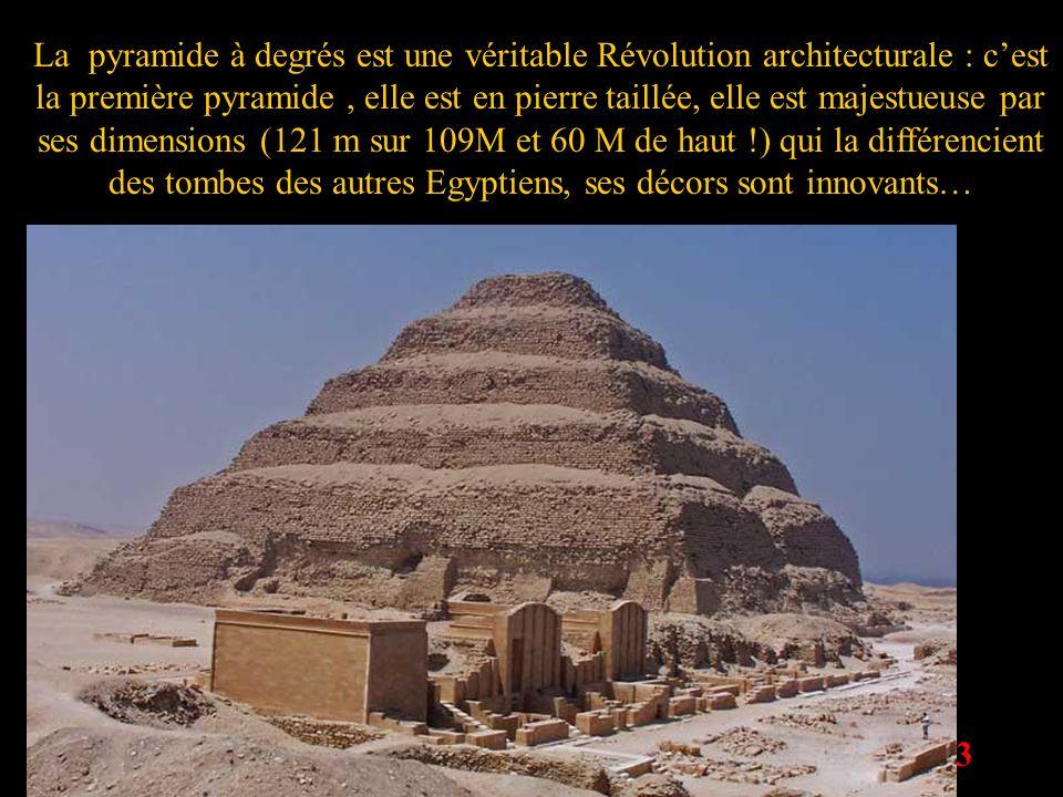 La pyramide à degrés est une véritable Révolution architecturale : c'est la première pyramide , elle est en pierre taillée, elle est majestueuse par ses dimensions (121 m sur 109M et 60 M de haut !) qui la différencient des tombes des autres Egyptiens, ses décors sont innovants…