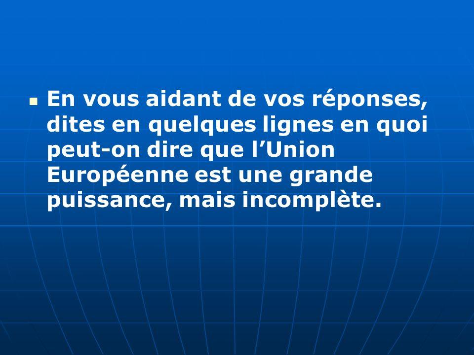 En vous aidant de vos réponses, dites en quelques lignes en quoi peut-on dire que l'Union Européenne est une grande puissance, mais incomplète.