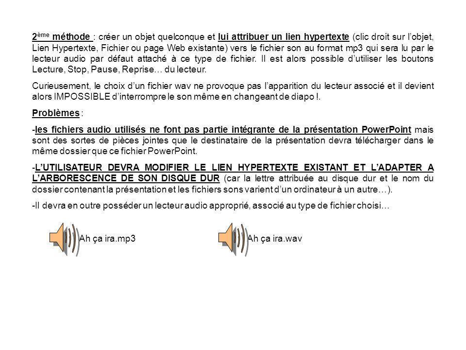 2ème méthode : créer un objet quelconque et lui attribuer un lien hypertexte (clic droit sur l'objet, Lien Hypertexte, Fichier ou page Web existante) vers le fichier son au format mp3 qui sera lu par le lecteur audio par défaut attaché à ce type de fichier. Il est alors possible d'utiliser les boutons Lecture, Stop, Pause, Reprise… du lecteur.