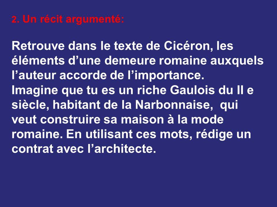 2. Un récit argumenté: Retrouve dans le texte de Cicéron, les éléments d'une demeure romaine auxquels l'auteur accorde de l'importance.
