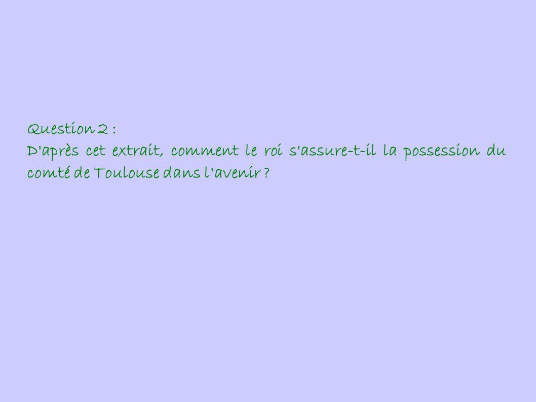 Question 2 : D après cet extrait, comment le roi s assure-t-il la possession du comté de Toulouse dans l avenir