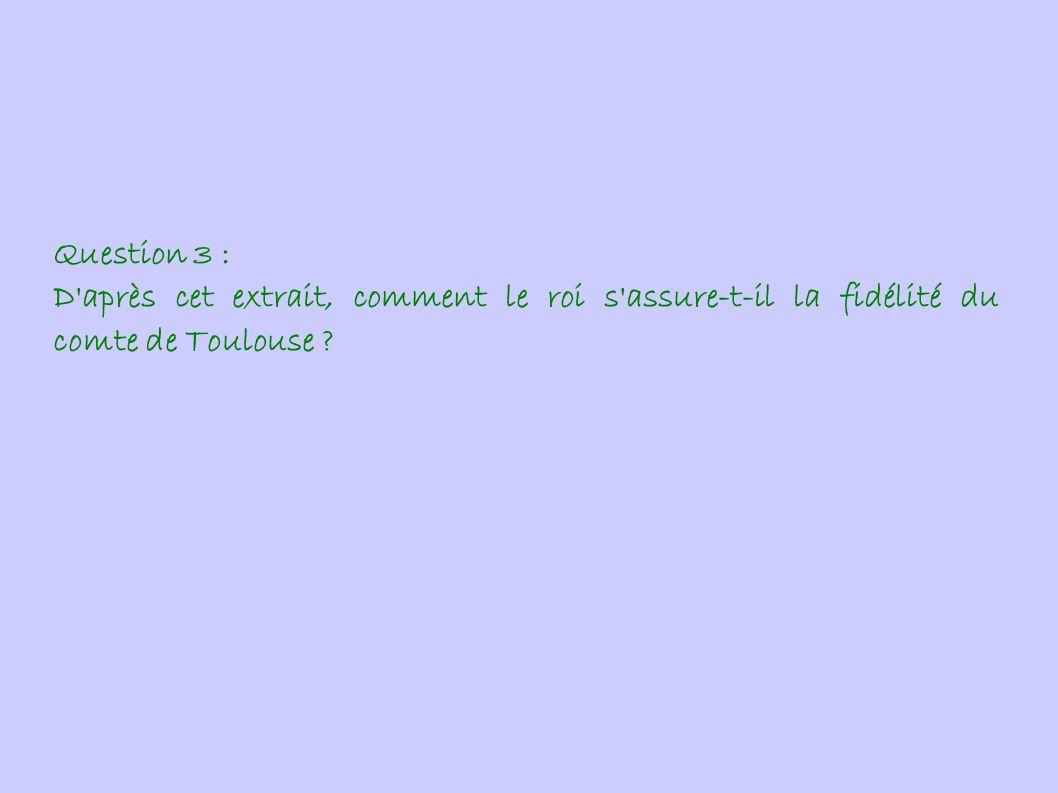 Question 3 : D après cet extrait, comment le roi s assure-t-il la fidélité du comte de Toulouse