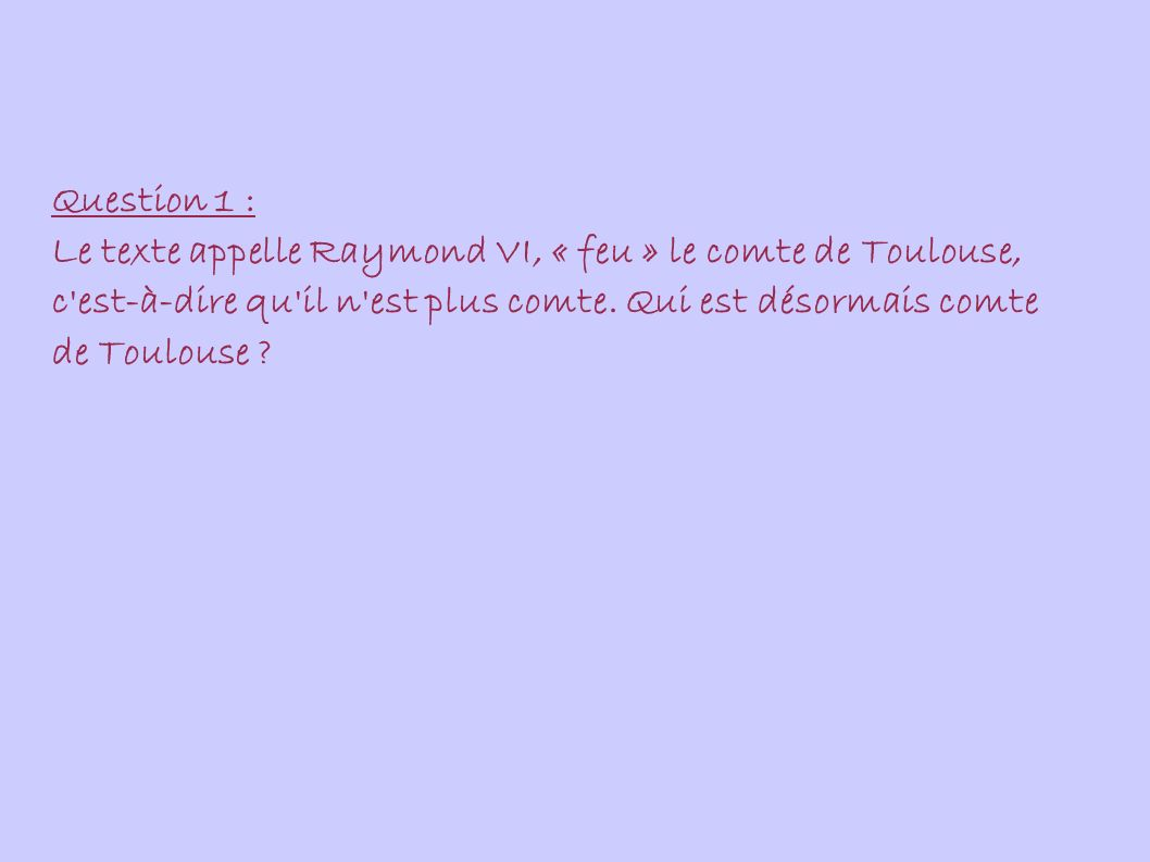Question 1 : Le texte appelle Raymond VI, « feu » le comte de Toulouse, c est-à-dire qu il n est plus comte.