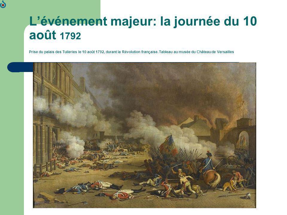 L'événement majeur: la journée du 10 août 1792 Prise du palais des Tuileries le 10 août 1792, durant la Révolution française.